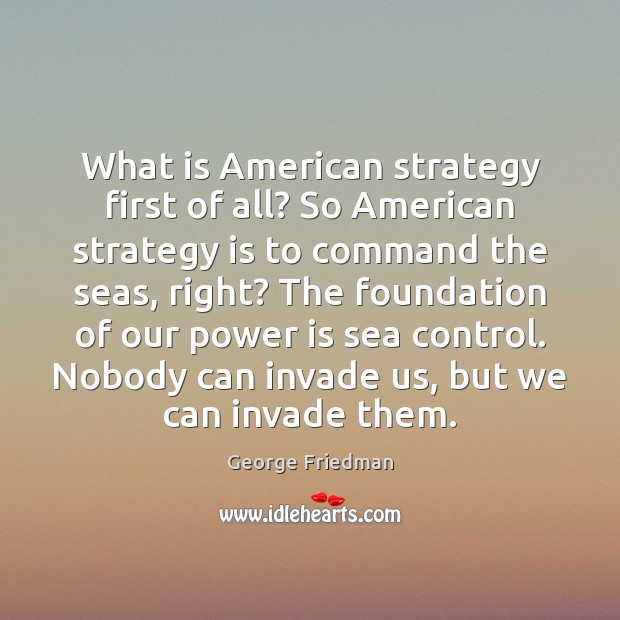 What is American strategy first of all? So American strategy is to George Friedman Picture Quote