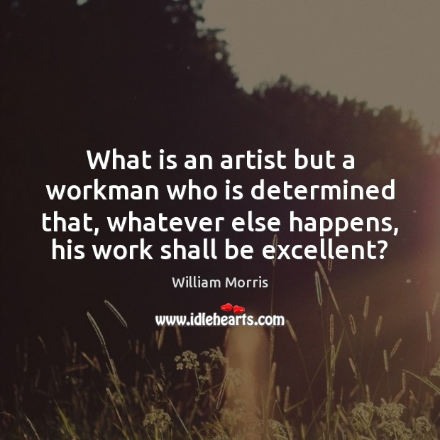 What is an artist but a workman who is determined that, whatever William Morris Picture Quote