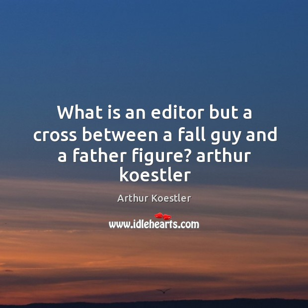 Image, What is an editor but a cross between a fall guy and a father figure? arthur koestler