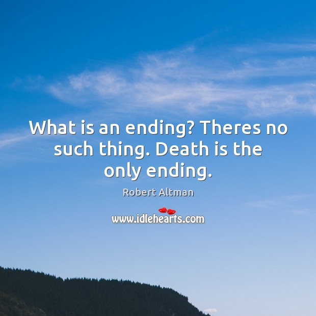What is an ending? Theres no such thing. Death is the only ending. Death Quotes Image