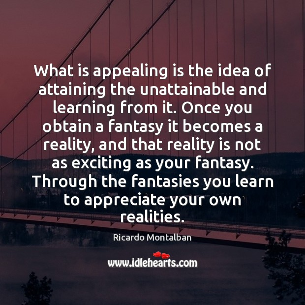 What is appealing is the idea of attaining the unattainable and learning Image