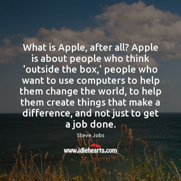What is Apple, after all? Apple is about people who think 'outside Steve Jobs Picture Quote