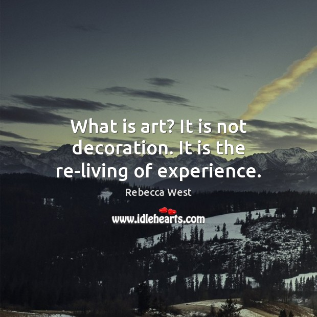 What is art? It is not decoration. It is the re-living of experience. Rebecca West Picture Quote