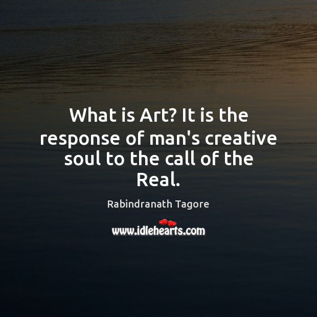 What is Art? It is the response of man's creative soul to the call of the Real. Rabindranath Tagore Picture Quote
