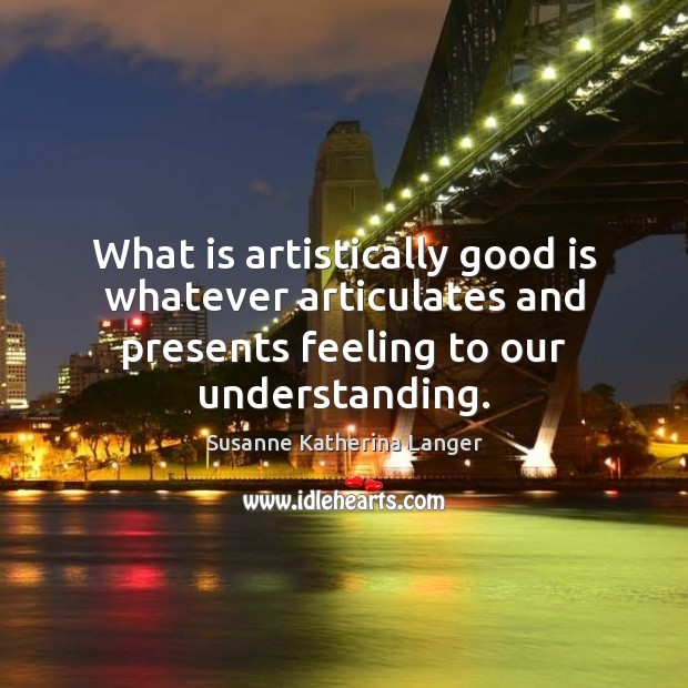 What is artistically good is whatever articulates and presents feeling to our Susanne Katherina Langer Picture Quote