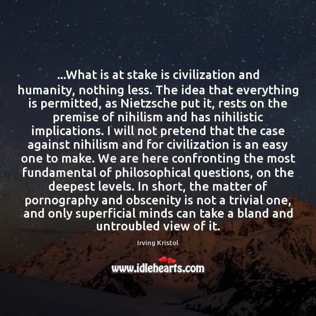 …What is at stake is civilization and humanity, nothing less. The idea Irving Kristol Picture Quote