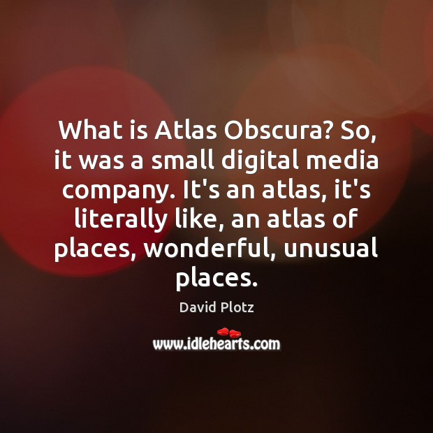What is Atlas Obscura? So, it was a small digital media company. David Plotz Picture Quote