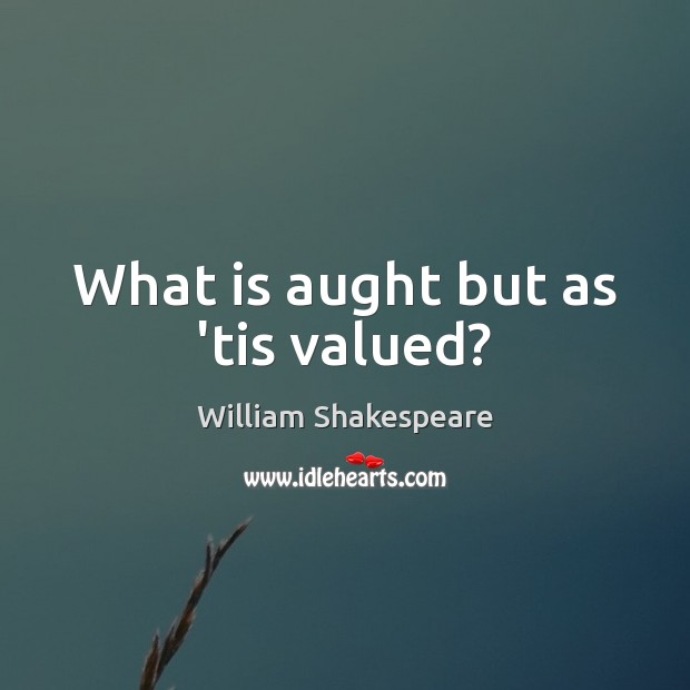 What is aught but as 'tis valued? Image