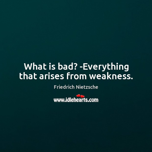 What is bad? -Everything that arises from weakness. Image