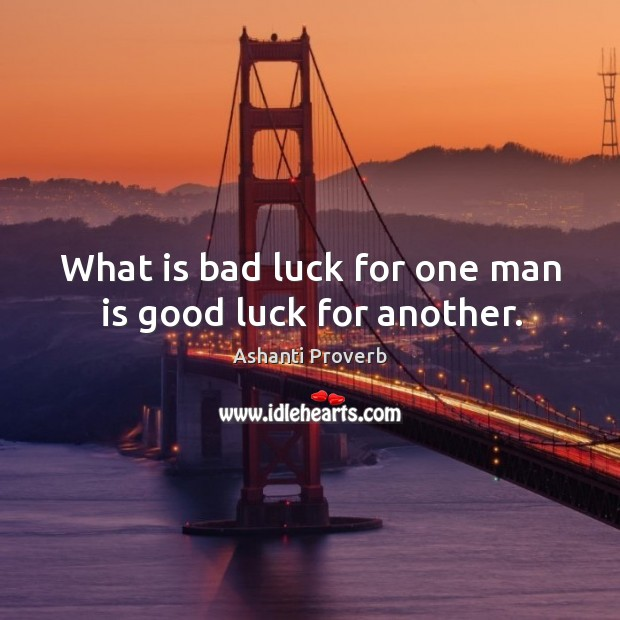 What is bad luck for one man is good luck for another. Ashanti Proverbs Image