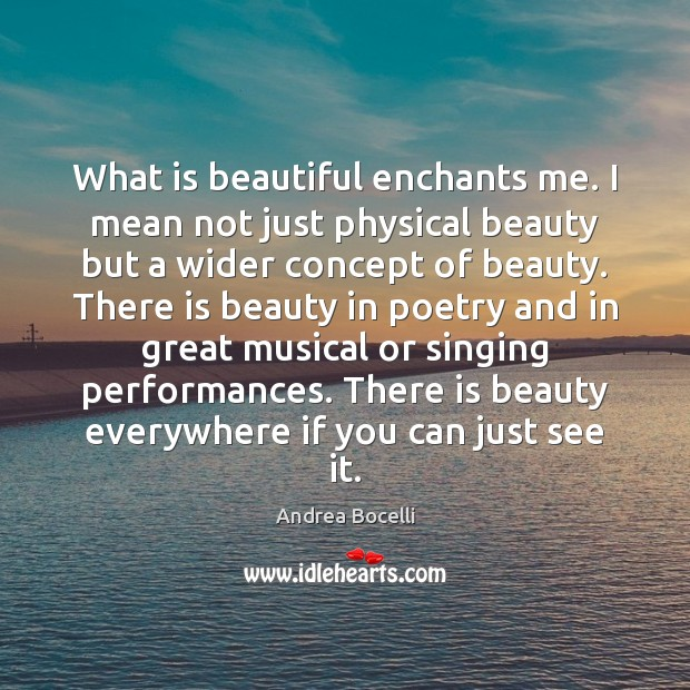 What is beautiful enchants me. I mean not just physical beauty but Andrea Bocelli Picture Quote