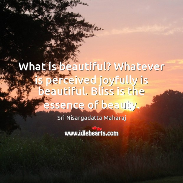What is beautiful? Whatever is perceived joyfully is beautiful. Bliss is the Image