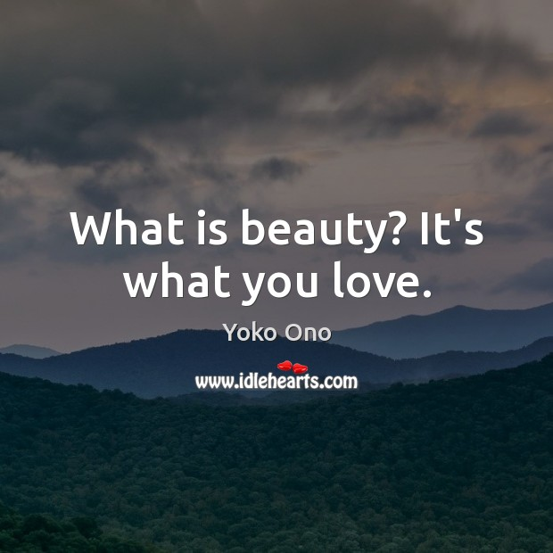 What is beauty? It's what you love. Yoko Ono Picture Quote