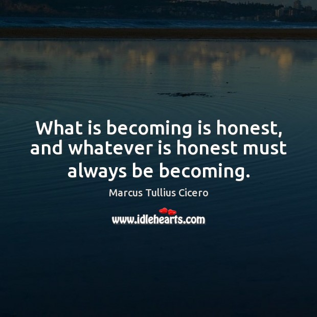 What is becoming is honest, and whatever is honest must always be becoming. Image