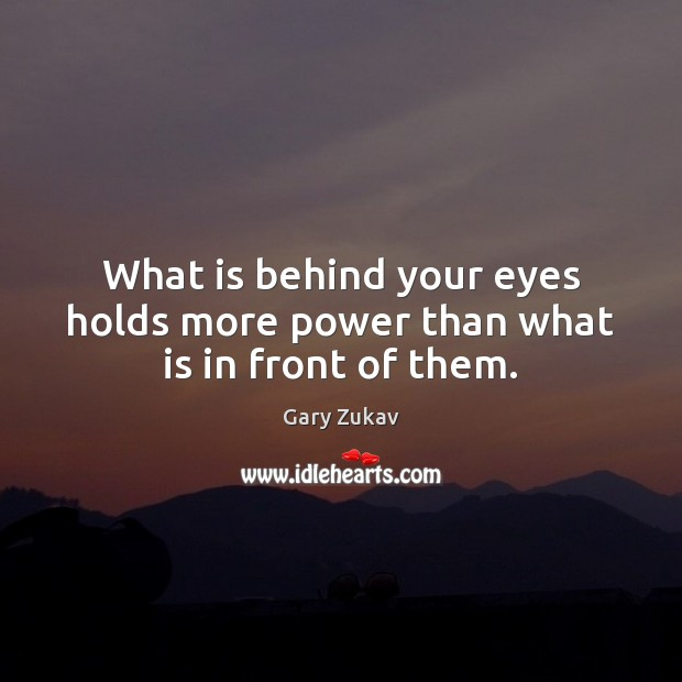 What is behind your eyes holds more power than what is in front of them. Gary Zukav Picture Quote