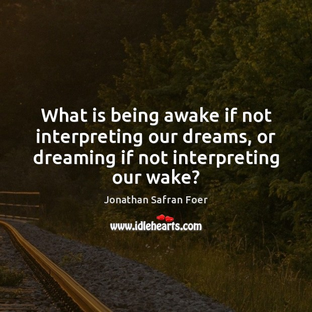 What is being awake if not interpreting our dreams, or dreaming if Image
