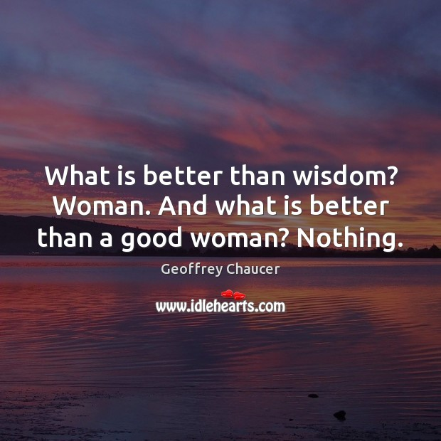 What is better than wisdom? Woman. And what is better than a good woman? Nothing. Geoffrey Chaucer Picture Quote