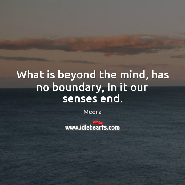 What is beyond the mind, has no boundary, In it our senses end. Image