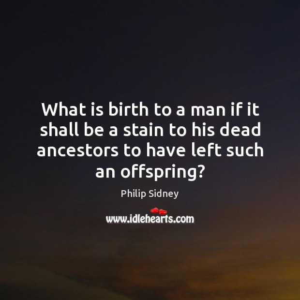 What is birth to a man if it shall be a stain Philip Sidney Picture Quote