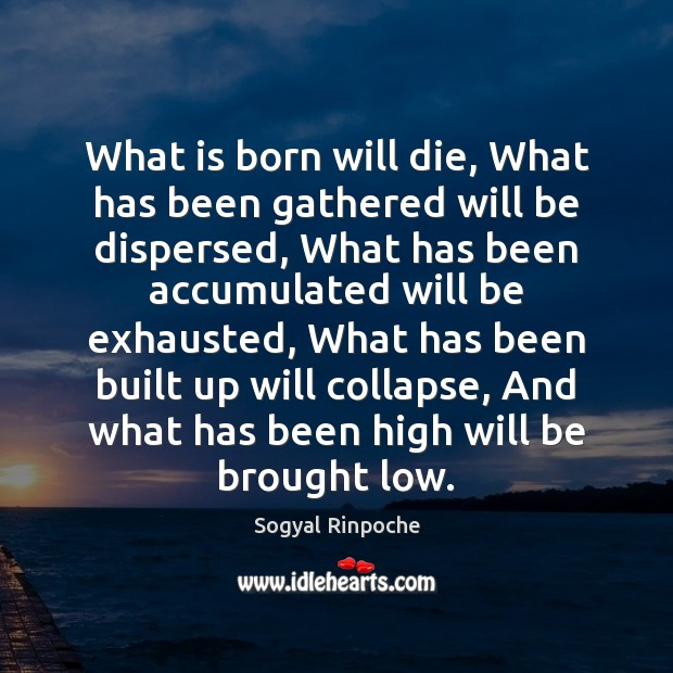 What is born will die, What has been gathered will be dispersed, Sogyal Rinpoche Picture Quote