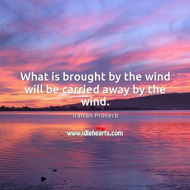 What is brought by the wind will be carried away by the wind. Iranian Proverbs Image