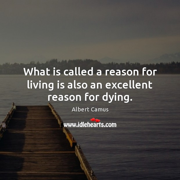 Image, What is called a reason for living is also an excellent reason for dying.