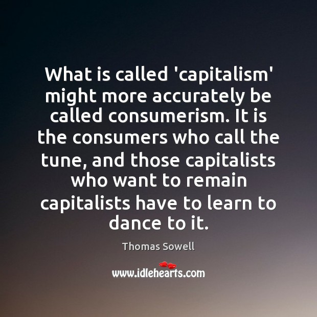What is called 'capitalism' might more accurately be called consumerism. It is Image