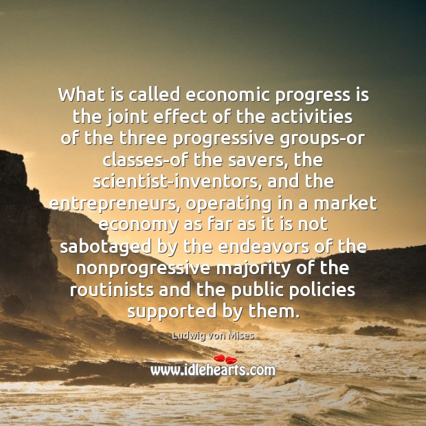 What is called economic progress is the joint effect of the activities Ludwig von Mises Picture Quote