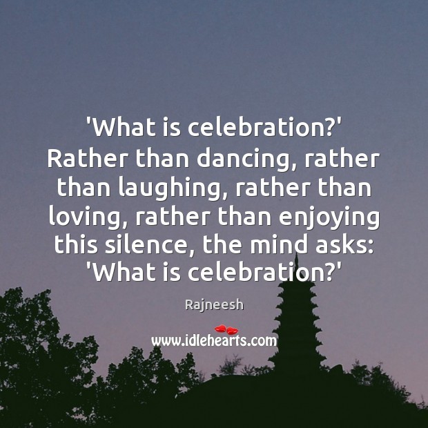 Image, 'What is celebration?' Rather than dancing, rather than laughing, rather than