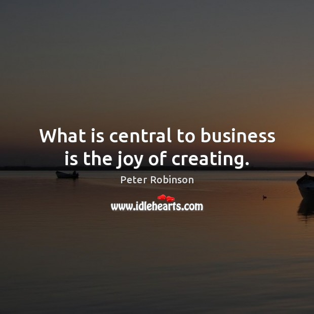 What is central to business is the joy of creating. Image