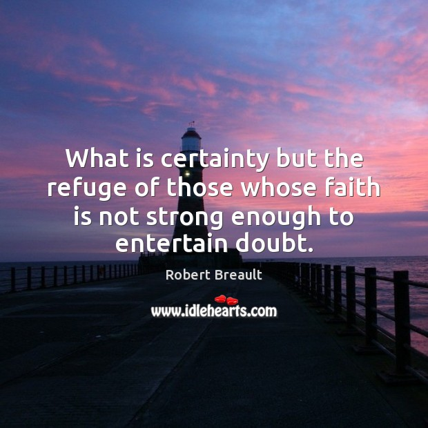Image, What is certainty but the refuge of those whose faith is not