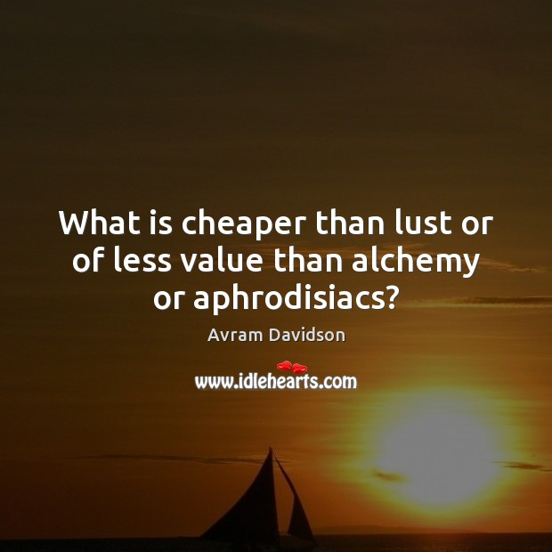 What is cheaper than lust or of less value than alchemy or aphrodisiacs? Image