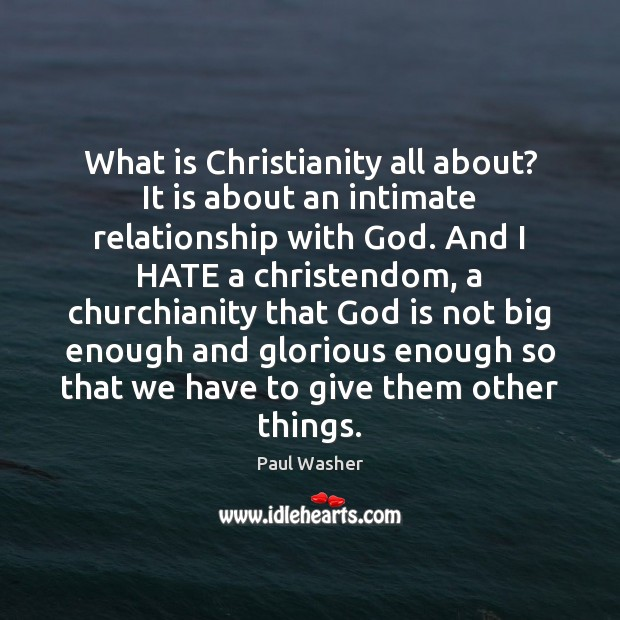 What is Christianity all about? It is about an intimate relationship with Paul Washer Picture Quote