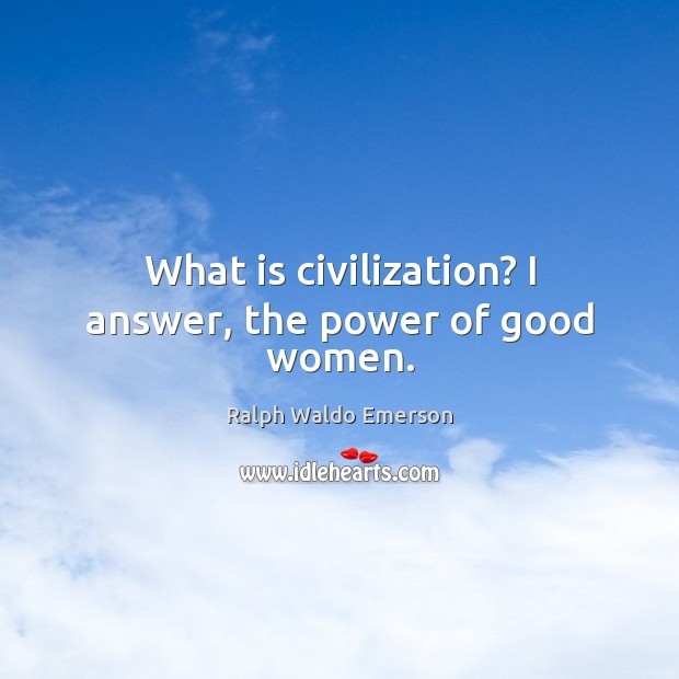 What is civilization? I answer, the power of good women. Women Quotes Image