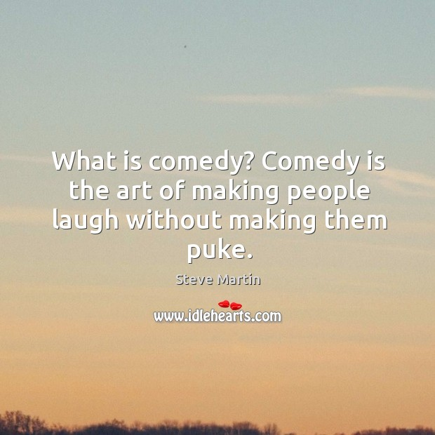 What is comedy? comedy is the art of making people laugh without making them puke. Image