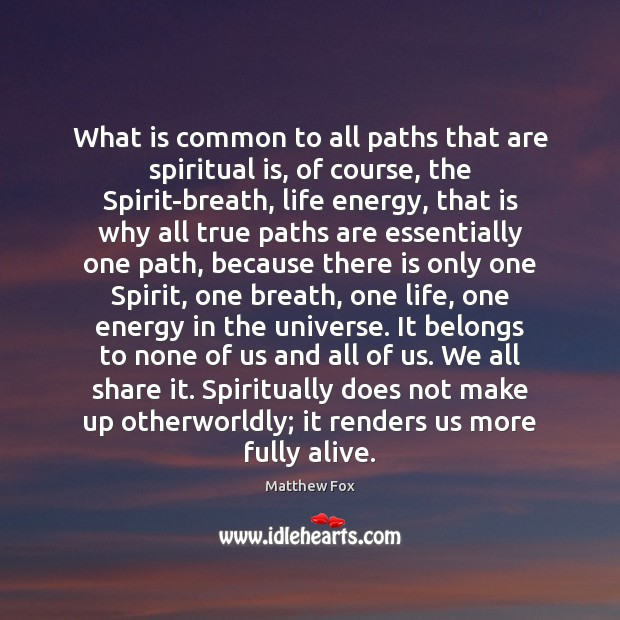 What is common to all paths that are spiritual is, of course, Matthew Fox Picture Quote