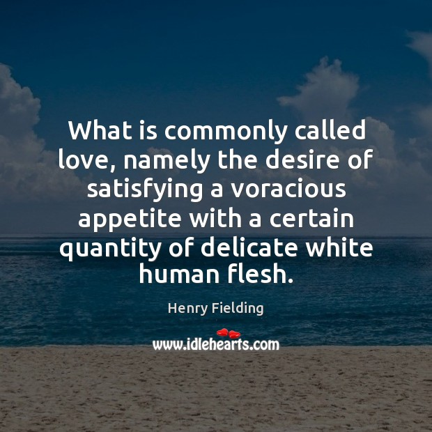 What is commonly called love, namely the desire of satisfying a voracious Henry Fielding Picture Quote