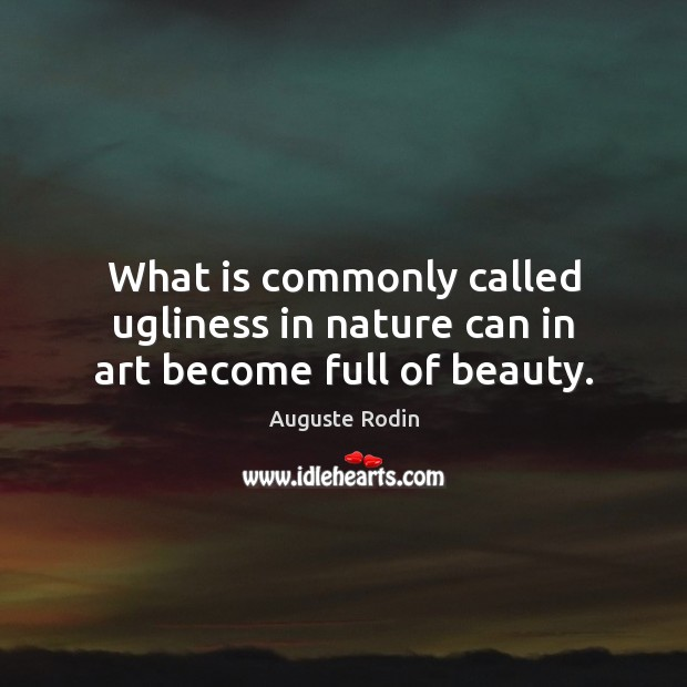 Image, What is commonly called ugliness in nature can in art become full of beauty.