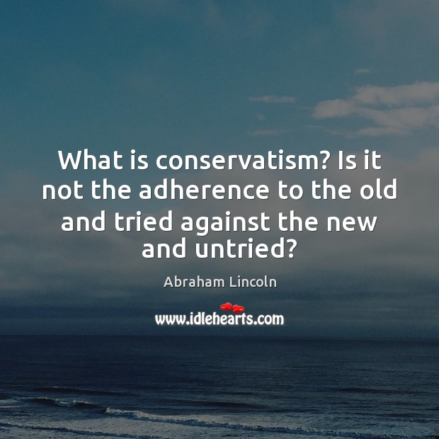 What is conservatism? Is it not the adherence to the old and Image