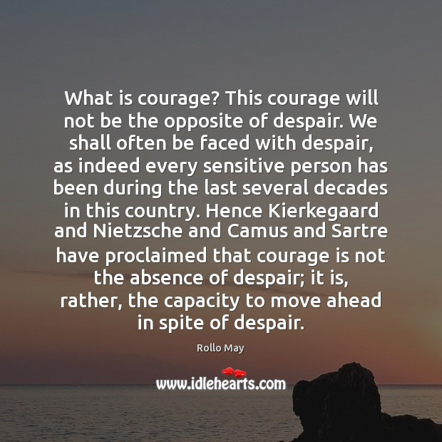 What is courage? This courage will not be the opposite of despair. Rollo May Picture Quote