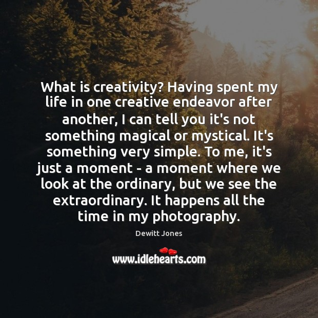 What is creativity? Having spent my life in one creative endeavor after Dewitt Jones Picture Quote