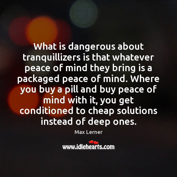 What is dangerous about tranquillizers is that whatever peace of mind they Max Lerner Picture Quote