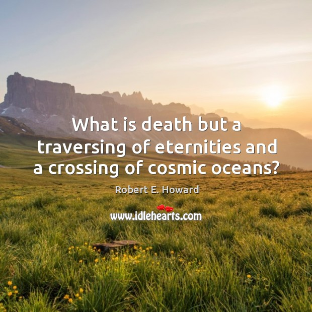 What is death but a traversing of eternities and a crossing of cosmic oceans? Robert E. Howard Picture Quote