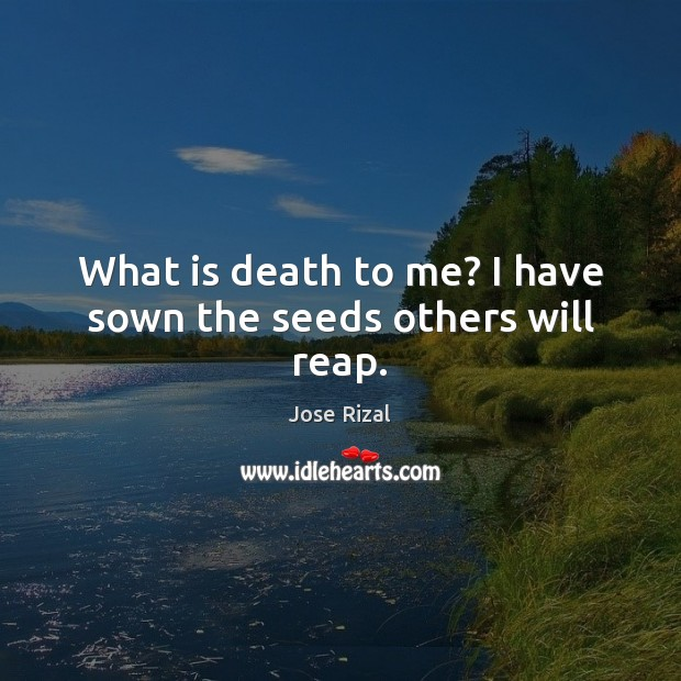 What is death to me? I have sown the seeds others will reap. Jose Rizal Picture Quote