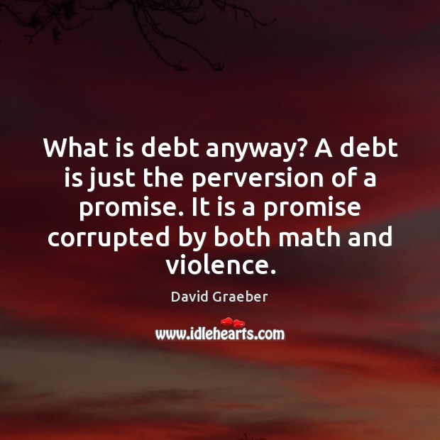 What is debt anyway? A debt is just the perversion of a Debt Quotes Image