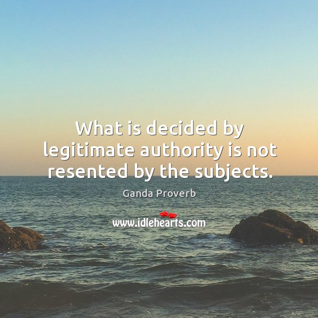 What is decided by legitimate authority is not resented by the subjects. Ganda Proverbs Image
