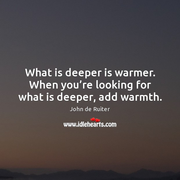 Image, What is deeper is warmer. When you're looking for what is deeper, add warmth.