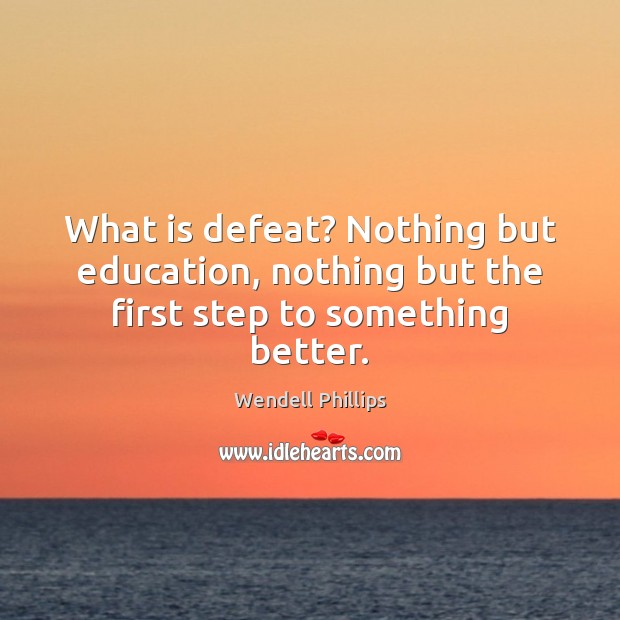 Image, What is defeat? Nothing but education, nothing but the first step to something better.
