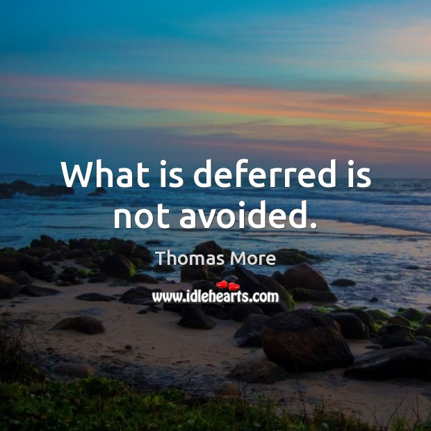 What is deferred is not avoided. Thomas More Picture Quote