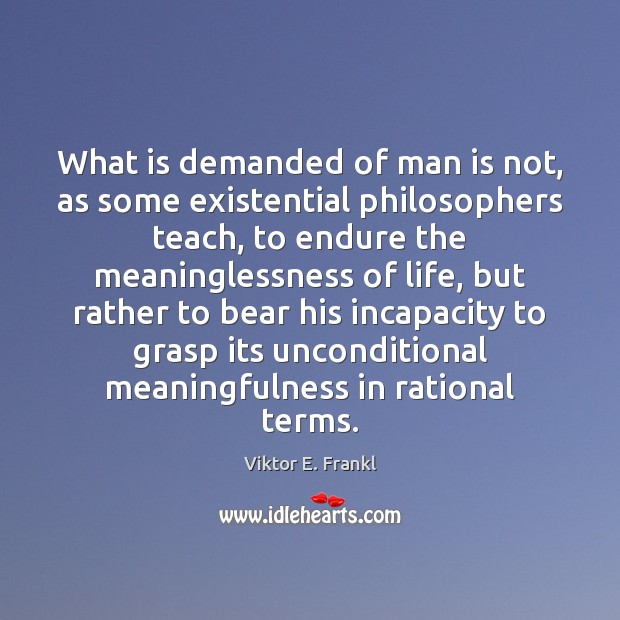 What is demanded of man is not, as some existential philosophers teach, Image